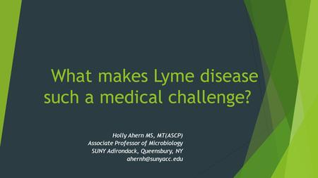 What makes Lyme disease such a medical challenge? Holly Ahern MS, MT(ASCP) Associate Professor of Microbiology SUNY Adirondack, Queensbury, NY