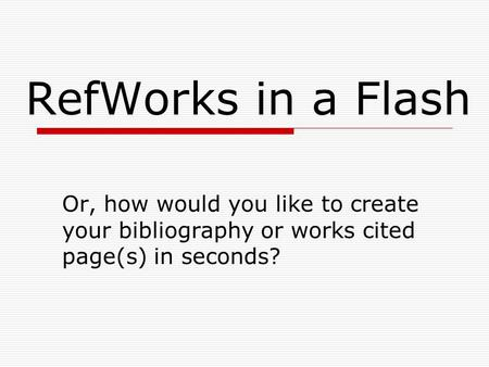 RefWorks in a Flash Or, how would you like to create your bibliography or works cited page(s) in seconds?
