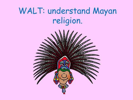 WALT: understand Mayan religion.. The lives of the ancient Maya centred around their religion and gods of nature. The Mayas believed in many gods and.