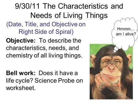 9/30/11 The Characteristics and Needs of Living Things (Date, Title, and Objective on Right Side of Spiral) Objective: To describe the characteristics,