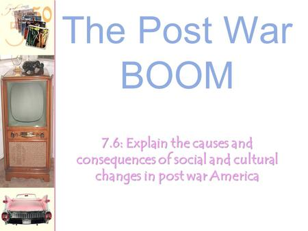 The Post War BOOM 7.6: Explain the causes and consequences of social and cultural changes in post war America.