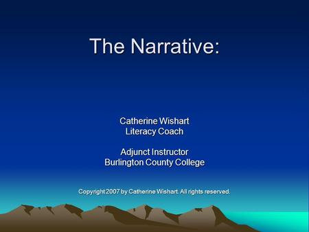 The Narrative: Catherine Wishart Literacy Coach Adjunct Instructor Burlington County College Copyright 2007 by Catherine Wishart. All rights reserved.