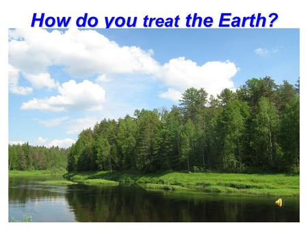 How do you treat the Earth?. Remember the words! Translate into Russian! The environment nature grass nature grass to plant to damage to plant to damage.