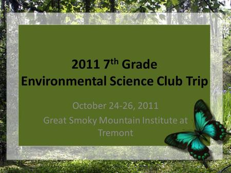 2011 7 th Grade Environmental Science Club Trip October 24-26, 2011 Great Smoky Mountain Institute at Tremont.