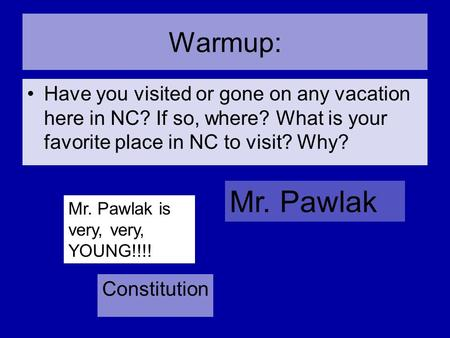 Warmup: Have you visited or gone on any vacation here in NC? If so, where? What is your favorite place in NC to visit? Why? Mr. Pawlak is very, very,