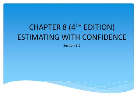 CHAPTER 8 (4 TH EDITION) ESTIMATING WITH CONFIDENCE Section 8.2.