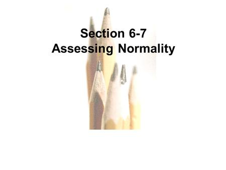 Slide Slide 1 Section 6-7 Assessing Normality. Slide Slide 2 Key Concept This section provides criteria for determining whether the requirement of a normal.