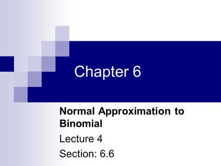 Chapter 6 Normal Approximation to Binomial Lecture 4 Section: 6.6.