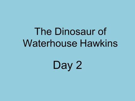 The Dinosaur of Waterhouse Hawkins Day 2. How can paleontologists help us understand the past?