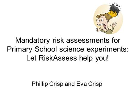 Mandatory risk assessments for Primary School science experiments: Let RiskAssess help you! Phillip Crisp and Eva Crisp.