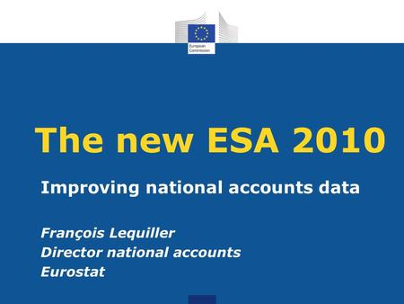 The new ESA 2010 Improving national accounts data François Lequiller Director national accounts Eurostat.