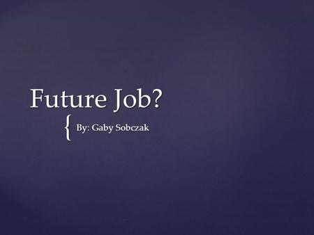 { Future Job? By: Gaby Sobczak. Nursing- Career 1 Nurses assist doctors and care for patients in hospitals and other health care settings.