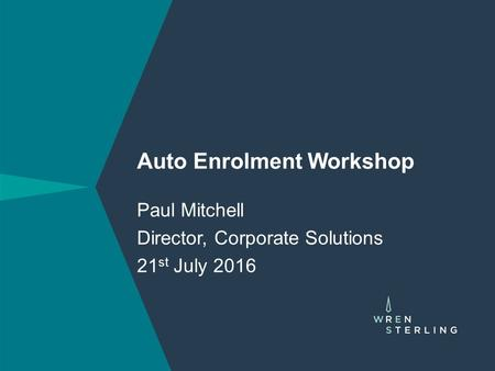 Auto Enrolment Workshop Paul Mitchell Director, Corporate Solutions 21 st July 2016.