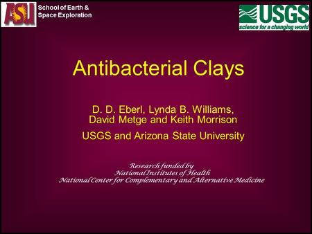Antibacterial Clays D. D. Eberl, Lynda B. Williams, David Metge and Keith Morrison USGS and Arizona State University Research funded by National Institutes.