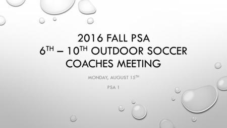 2016 FALL PSA 6 TH – 10 TH OUTDOOR SOCCER COACHES MEETING MONDAY, AUGUST 15 TH PSA 1.
