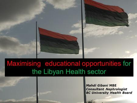 Maximising educational opportunities for the Libyan Health sector Mahdi Gibani MBE Consultant Nephrologist BC University Health Board.