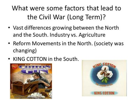 What were some factors that lead to the Civil War (Long Term)? Vast differences growing between the North and the South. Industry vs. Agriculture Reform.