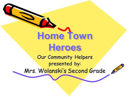 Home Town Heroes Our Community Helpers presented by: Mrs. Wolanski's Second Grade.