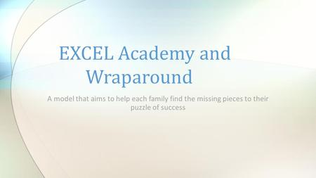 A model that aims to help each family find the missing pieces to their puzzle of success EXCEL Academy and Wraparound.