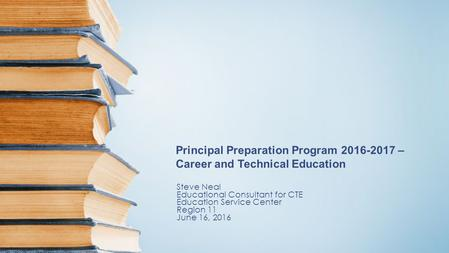 Principal Preparation Program 2016-2017 – Career and Technical Education Steve Neal Educational Consultant for CTE Education Service Center Region 11 June.