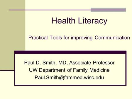 Health Literacy Practical Tools for improving Communication Paul D. Smith, MD, Associate Professor UW Department of Family Medicine
