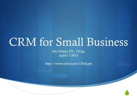  CRM for Small Business Jim Ockers, P.E., P.Eng. April 17 2013