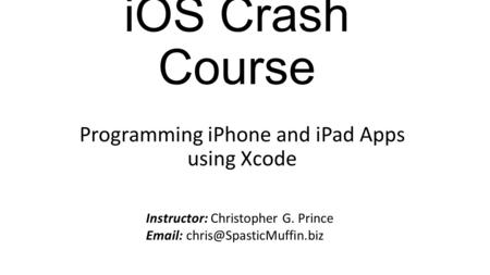 IOS Crash Course Programming iPhone and iPad Apps using Xcode Instructor: Christopher G. Prince