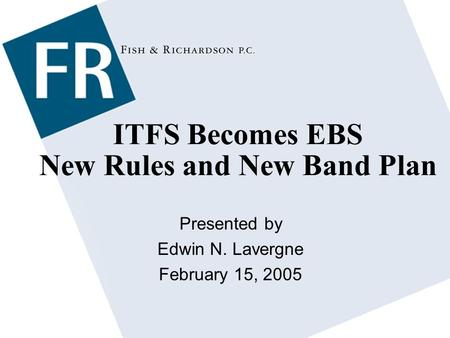 ITFS Becomes EBS New Rules and New Band Plan Presented by Edwin N. Lavergne February 15, 2005.