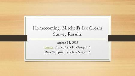 Homecoming: Mitchell's Ice Cream Survey Results August 11, 2015 SurveySurvey Created by John Ortega '16 Data Compiled by John Ortega '16.