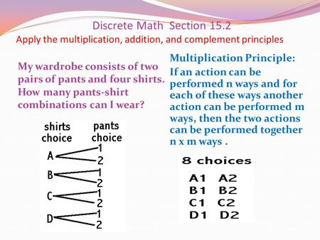 Discrete Math Section 15.2 Apply the multiplication, addition, and complement principles My wardrobe consists of two pairs of pants and four shirts. How.