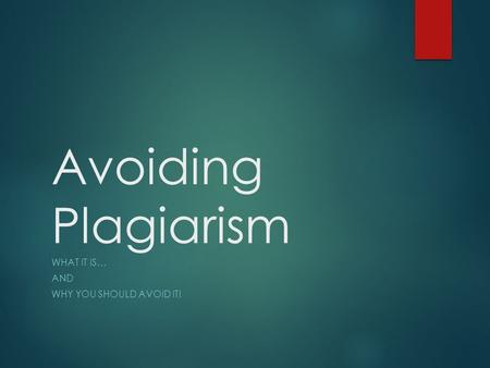 Avoiding Plagiarism WHAT IT IS… AND WHY YOU SHOULD AVOID IT!