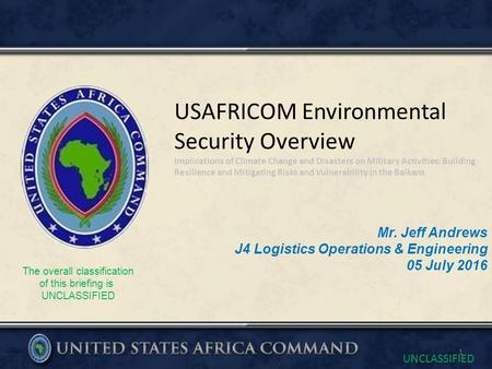 UNCLASSIFIED The overall classification of this briefing is UNCLASSIFIED Mr. Jeff Andrews J4 Logistics Operations & Engineering 05 July 2016 USAFRICOM.