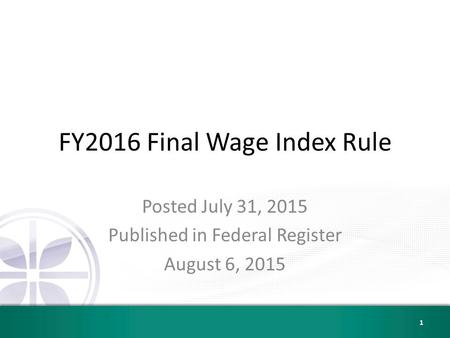 FY2016 Final Wage Index Rule Posted July 31, 2015 Published in Federal Register August 6, 2015 1.
