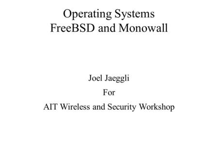 Operating Systems FreeBSD and Monowall Joel Jaeggli For AIT Wireless and Security Workshop.