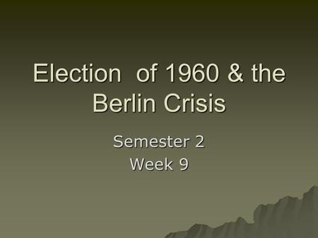 Election of 1960 & the Berlin Crisis Semester 2 Week 9.