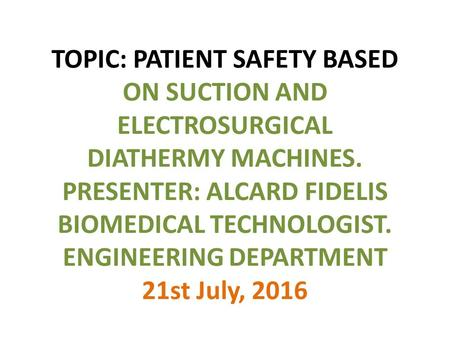 TOPIC: PATIENT SAFETY BASED ON SUCTION AND ELECTROSURGICAL DIATHERMY MACHINES. PRESENTER: ALCARD FIDELIS BIOMEDICAL TECHNOLOGIST. ENGINEERING DEPARTMENT.