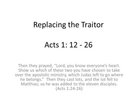 "Replacing the Traitor Acts 1: 12 - 26 Then they prayed, ""Lord, you know everyone's heart. Show us which of these two you have chosen to take over the apostolic."