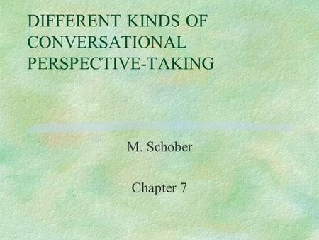 DIFFERENT KINDS OF CONVERSATIONAL PERSPECTIVE-TAKING M. Schober Chapter 7.