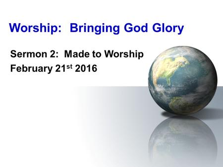 Worship: Bringing God Glory Sermon 2: Made to Worship February 21 st 2016.