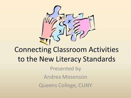 Connecting Classroom Activities to the New Literacy Standards Presented by Andrea Mosenson Queens College, CUNY.