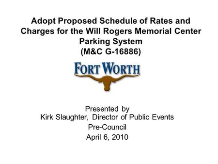 Adopt Proposed Schedule of Rates and Charges for the Will Rogers Memorial Center Parking System (M&C G-16886) Presented by Kirk Slaughter, Director of.