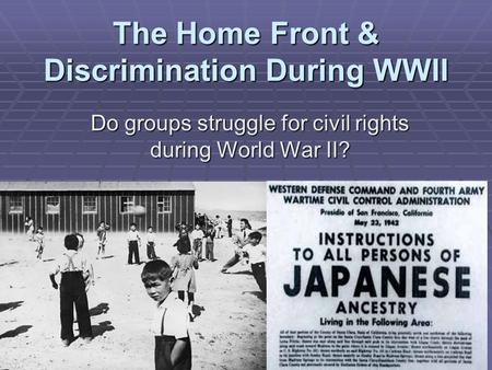 The Home Front & Discrimination During WWII Do groups struggle for civil rights during World War II?