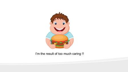 I'm the result of too much caring !!. Healthy Eating For Children In Your Care.
