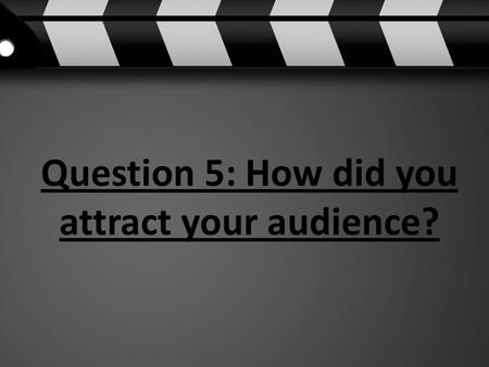 Question 5: How did you attract your audience?. Discuss possible marketing tools that would attract your target audience. To attract my target audience.