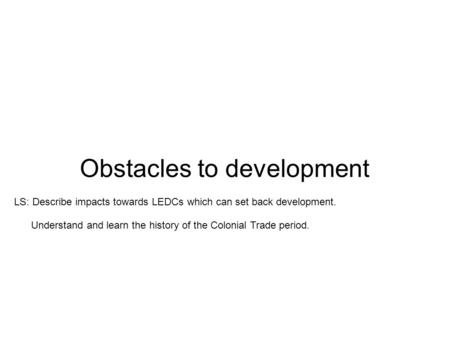 Obstacles to development LS: Describe impacts towards LEDCs which can set back development. Understand and learn the history of the Colonial Trade period.