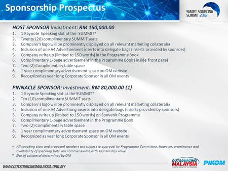 Sponsorship Prospectus HOST SPONSOR Investment: RM 150,000.00 1.1 Keynote Speaking slot at the SUMMIT* 2.Twenty (20) complimentary SUMMIT seats 3.Company's.