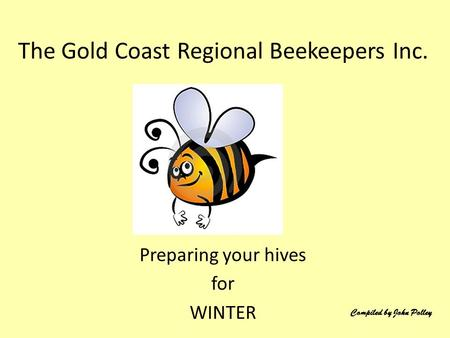 Preparing your hives for WINTER The Gold Coast Regional Beekeepers Inc. Compiled by John Polley.