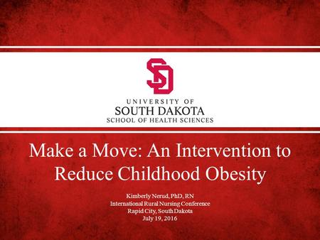 Make a Move: An Intervention to Reduce Childhood Obesity Kimberly Nerud, PhD, RN International Rural Nursing Conference Rapid City, South Dakota July 19,