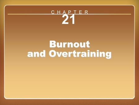 Chapter 21: Burnout and Overtraining 21 Burnout and Overtraining C H A P T E R.