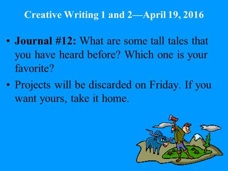 Creative Writing 1 and 2—April 19, 2016 Journal #12: What are some tall tales that you have heard before? Which one is your favorite? Projects will be.